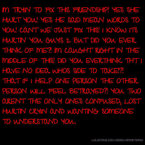 IM TRYIN TO FIX THIS FRIENDSHIP! YES SHE HURT YOU! YES HE SAID MEAN WORDS TO YOU! CANT WE JUST FIX THIS! I KNOW ITS HURTIN YOU GUYS 2 BUT DID YOU EVER THINK OF ME?! IM CAUGHT RIGHT IN THE MIDDLE OF THIS! DID YOU EVERTHINK THT I HAVE NO IDEA WHOS SIDE TO TAKE!?! THAT IF I HELP ONE PERSON THE OTHER PERSON WILL FEEL BETRAYED?! YOU TWO ARENT THE ONLY ONES CONFUSED, LOST HURTIN CRYIN AND WANTING SOMEONE TO UNDERSTAND YOU.