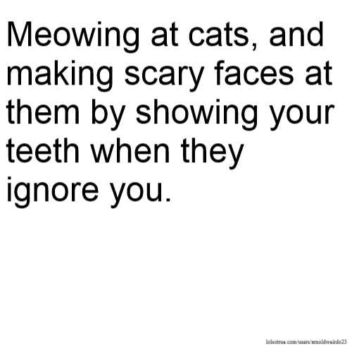 Meowing at cats, and making scary faces at them by showing your teeth when they ignore you.