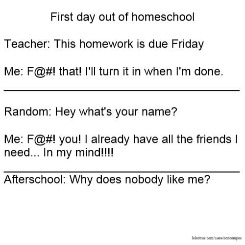 First day out of homeschool Teacher: This homework is due Friday Me: F@#! that! I'll turn it in when I'm done. ____________________________________ Random: Hey what's your name? Me: F@#! you! I already have all the friends I need... In my mind!!!! ____________________________________ Afterschool: Why does nobody like me?