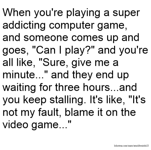 """When you're playing a super addicting computer game, and someone comes up and goes, """"Can I play?"""" and you're all like, """"Sure, give me a minute..."""" and they end up waiting for three hours...and you keep stalling. It's like, """"It's not my fault, blame it on the video game..."""""""