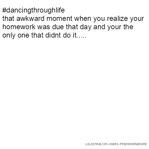 #dancingthroughlife that awkward moment when you realize your homework was due that day and your the only one that didnt do it.....
