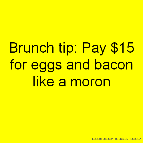 Brunch tip: Pay $15 for eggs and bacon like a moron