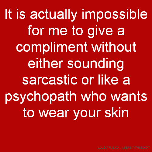 It is actually impossible for me to give a compliment without either sounding sarcastic or like a psychopath who wants to wear your skin