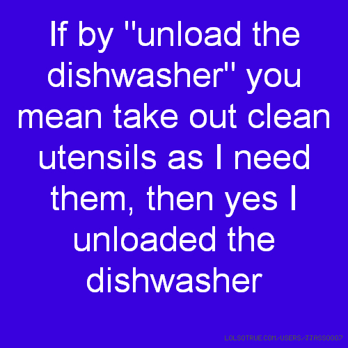 "If by ""unload the dishwasher"" you mean take out clean utensils as I need them, then yes I unloaded the dishwasher"