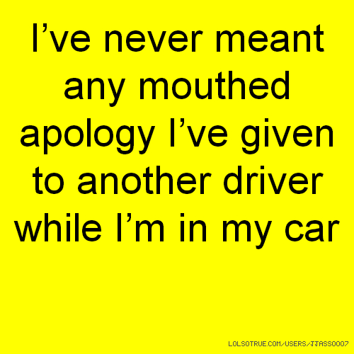 I've never meant any mouthed apology I've given to another driver while I'm in my car