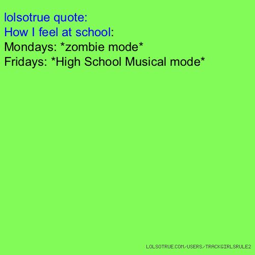 lolsotrue quote: How I feel at school: Mondays: *zombie mode* Fridays: *High School Musical mode*