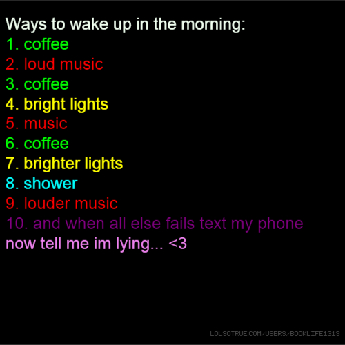 Ways to wake up in the morning: 1. coffee 2. loud music 3. coffee 4. bright lights 5. music 6. coffee 7. brighter lights 8. shower 9. louder music 10. and when all else fails text my phone now tell me im lying... <3