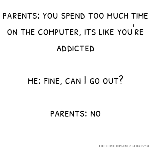 parents: you spend too much time on the computer, its like you're addicted me: fine, can I go out? parents: no