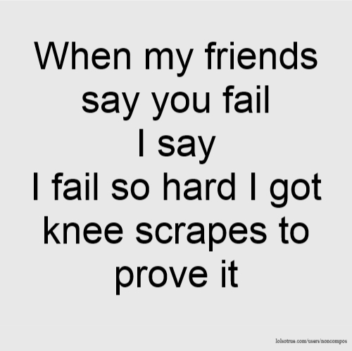 When my friends say you fail I say I fail so hard I got knee scrapes to prove it