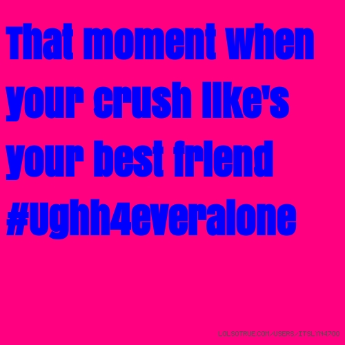 That moment when your crush like's your best friend #Ughh4everalone