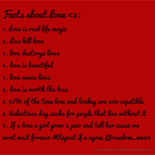 Facts about Love <3: 1. Love is real life magic 2. Lies kill love 3. love destorys lives 4. love is beautiful 5. love saves lives 6. love is worth the loss 7. 95% of the time love and hockey are non-copatible 8. Valentines day sucks for people that live without it 9. If u love a girl grow a pair and tell her cause we wont wait forever #Repost if u agree @random_mee13