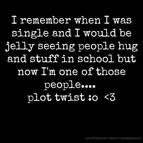 I remember when I was single and I would be jelly seeing people hug and stuff in school but now I'm one of those people.... plot twist :o <3