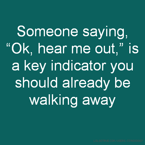 """Someone saying, """"Ok, hear me out,"""" is a key indicator you should already be walking away"""