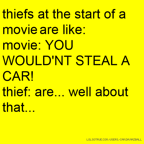 thiefs at the start of a movie are like: movie: YOU WOULD'NT STEAL A CAR! thief: are... well about that...