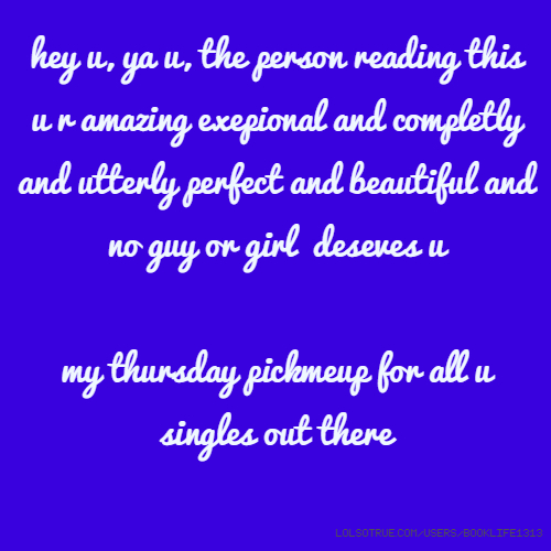 hey u, ya u, the person reading this u r amazing exepional and completly and utterly perfect and beautiful and no guy or girl deseves u my thursday pickmeup for all u singles out there