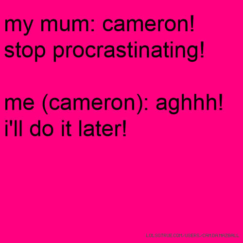 my mum: cameron! stop procrastinating! me (cameron): aghhh! i'll do it later!