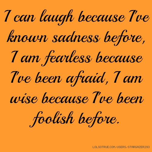 I can laugh because I've known sadness before, I am fearless because I've been afraid, I am wise because I've been foolish before.