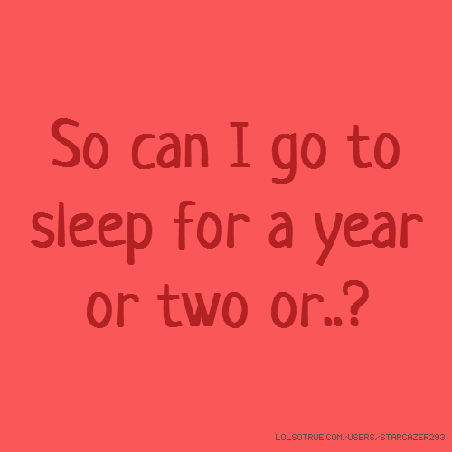 So can I go to sleep for a year or two or..?