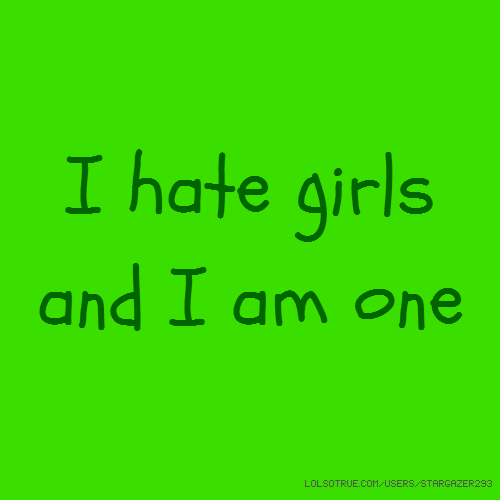 I hate girls and I am one