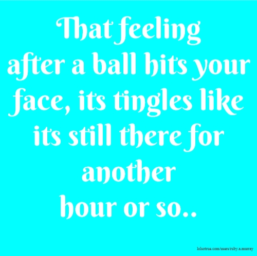 That feeling after a ball hits your face, its tingles like its still there for another hour or so..