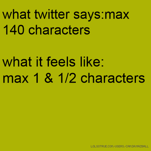 what twitter says:max 140 characters what it feels like: max 1 & 1/2 characters