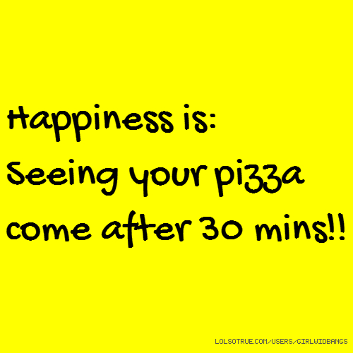Happiness is: Seeing your pizza come after 30 mins!!