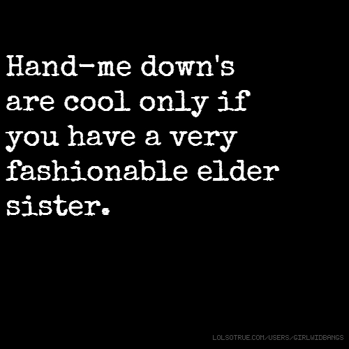 Hand-me down's are cool only if you have a very fashionable elder sister.