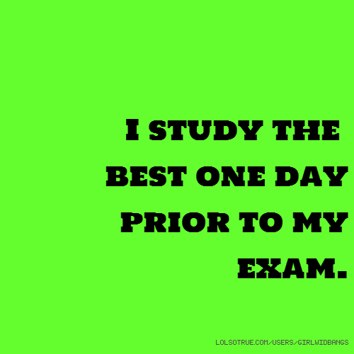 I study the best one day prior to my exam.