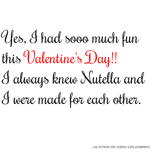 Yes, I had sooo much fun this Valentine's Day!! I always knew Nutella and I were made for each other.