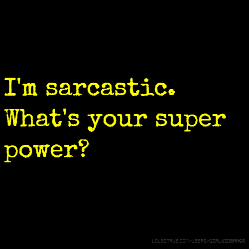 I'm sarcastic. What's your super power?