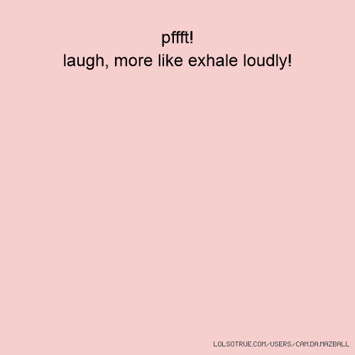 pffft! laugh, more like exhale loudly!