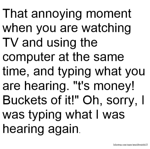 """That annoying moment when you are watching TV and using the computer at the same time, and typing what you are hearing. """"t's money! Buckets of it!"""" Oh, sorry, I was typing what I was hearing again."""