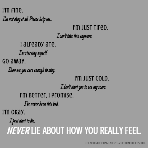 I'm fine. I'm not okay at all. Please help me... I'm just tired. I can't take this anymore. I already ate. I'm starving myself. Go away. Show me you care enough to stay. I'm just cold. I don't want you to see my scars. I'm better, I promise. I've never been this bad. I'm okay. I just want to die. NEVER LIE ABOUT HOW YOU REALLY FEEL.