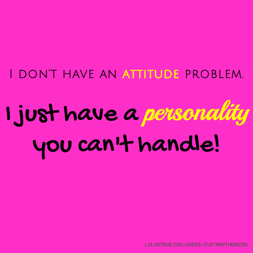 I don't have an attitude problem. I just have a personality you can't handle!