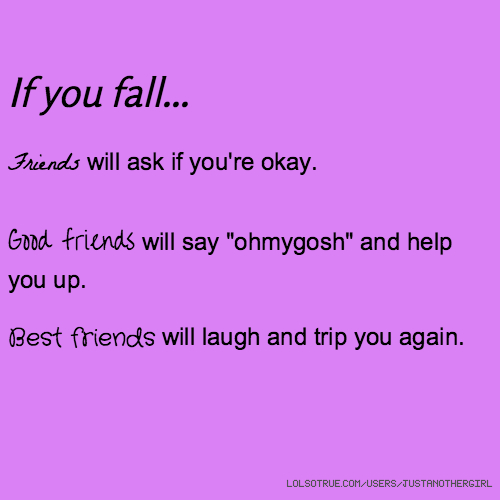 "If you fall... Friends will ask if you're okay. Good friends will say ""ohmygosh"" and help you up. Best friends will laugh and trip you again."