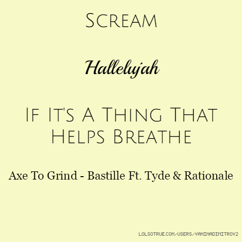 Scream Hallelujah If It's A Thing That Helps Breathe Axe To Grind - Bastille Ft. Tyde & Rationale