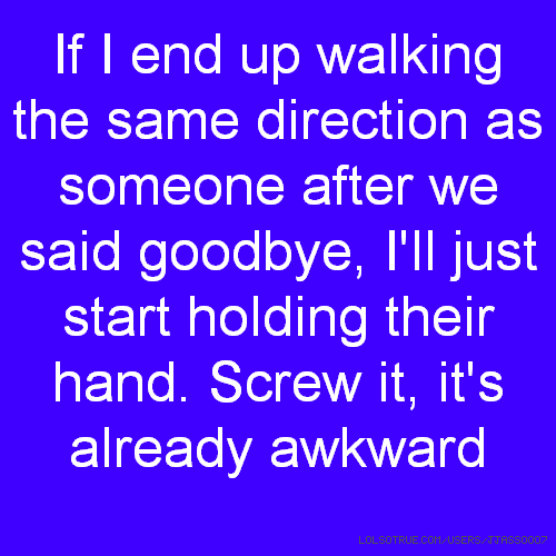 If I end up walking the same direction as someone after we said goodbye, I'll just start holding their hand. Screw it, it's already awkward