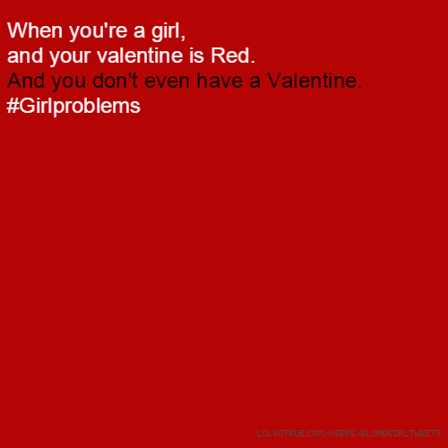 When you're a girl, and your valentine is Red. And you don't even have a Valentine. #Girlproblems