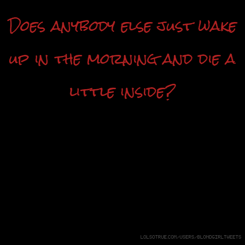 Does anybody else just wake up in the morning and die a little inside?