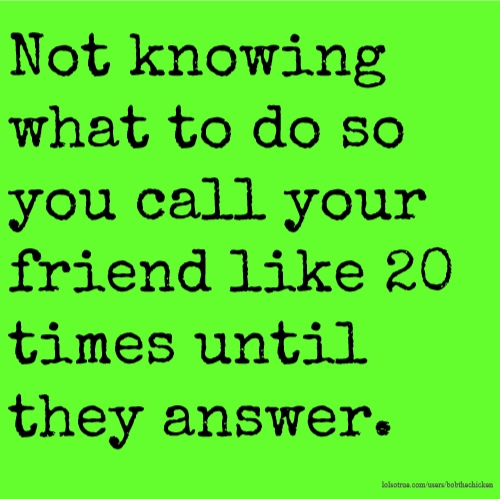 Not knowing what to do so you call your friend like 20 times until they answer.