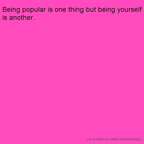 Being popular is one thing but being yourself is another.