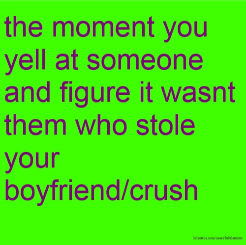 the moment you yell at someone and figure it wasnt them who stole your boyfriend/crush