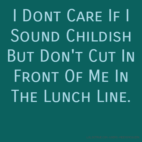 I Dont Care If I Sound Childish But Don't Cut In Front Of Me In The Lunch Line.