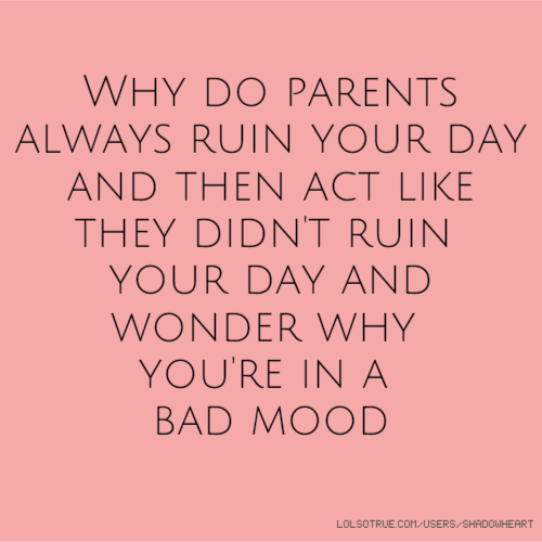 Why do parents always ruin your day and then act like they didn't ruin your day and wonder why you're in a bad mood