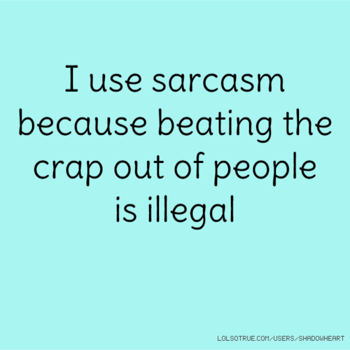 I use sarcasm because beating the crap out of people is illegal