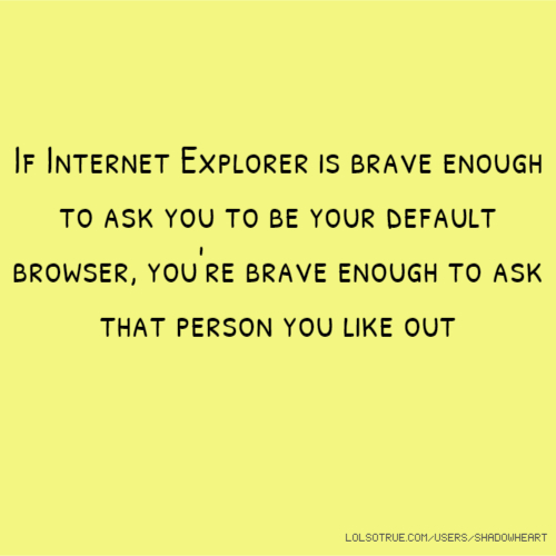 If Internet Explorer is brave enough to ask you to be your default browser, you're brave enough to ask that person you like out