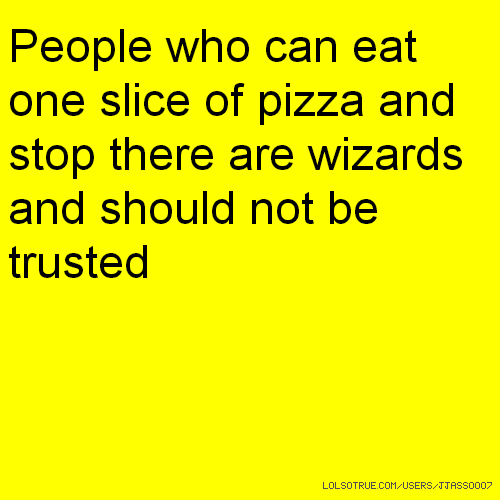 People who can eat one slice of pizza and stop there are wizards and should not be trusted