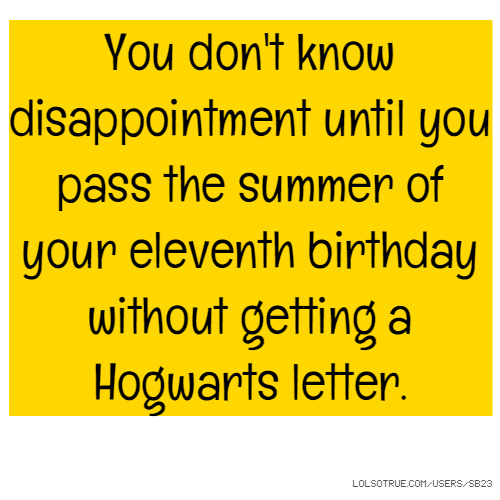 You don't know disappointment until you pass the summer of your eleventh birthday without getting a Hogwarts letter.
