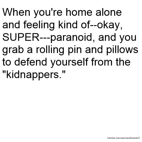 "When you're home alone and feeling kind of--okay, SUPER---paranoid, and you grab a rolling pin and pillows to defend yourself from the ""kidnappers."""