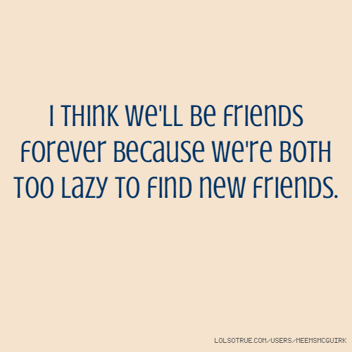 i think we'll be friends forever because we're both too lazy to find new friends.